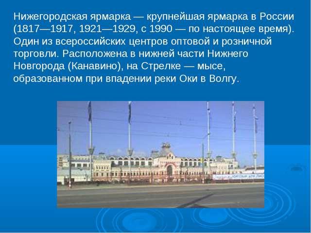 Нижегородская ярмарка — крупнейшая ярмарка в России (1817—1917, 1921—1929, с...
