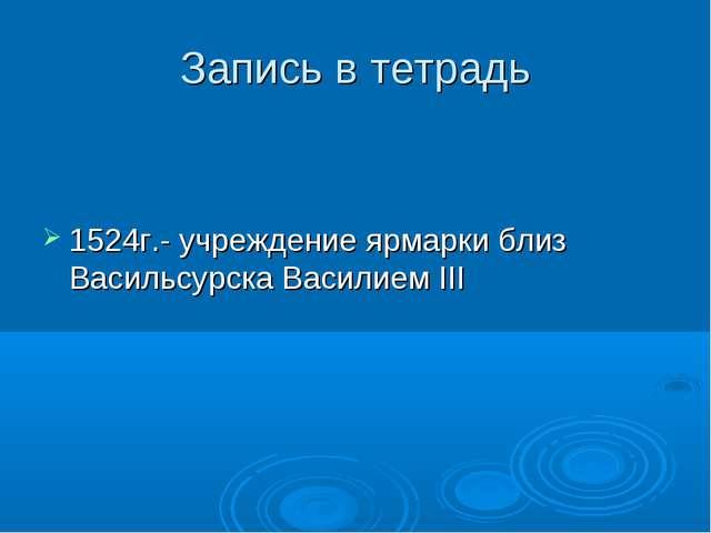 Запись в тетрадь 1524г.- учреждение ярмарки близ Васильсурска Василием III