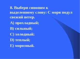 8. Выбери синоним к выделенному слову: С моря подул свежий ветер. А) прохладн