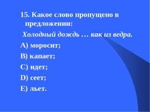 15. Какое слово пропущено в предложении: Холодный дождь … как из ведра. А) мо