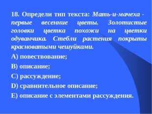 18. Определи тип текста: Мать-и-мачеха - первые весенние цветы. Золотистые го