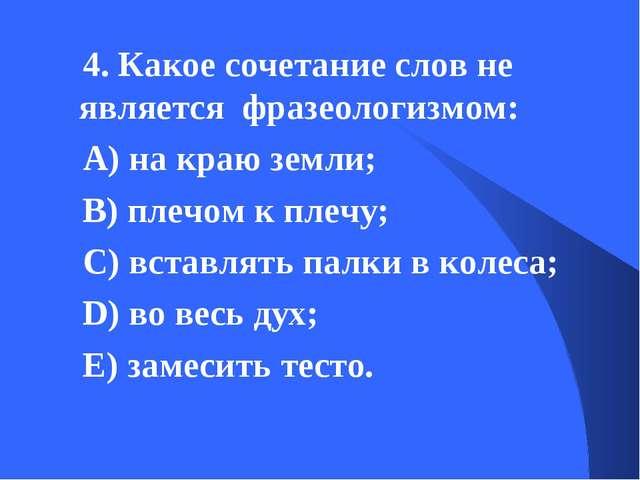 4. Какое сочетание слов не является фразеологизмом: А) на краю земли; В) плеч...