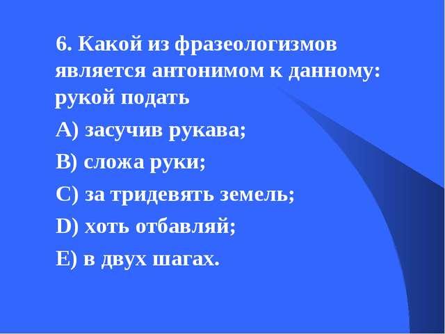 6. Какой из фразеологизмов является антонимом к данному: рукой подать А) засу...