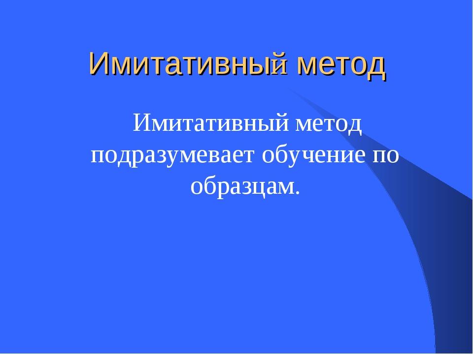 Имитативный метод Имитативный метод подразумевает обучение по образцам.