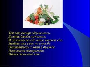 Так вот овощи сдружились. Делать блюда научились. И поэтому всегда наша вкусн