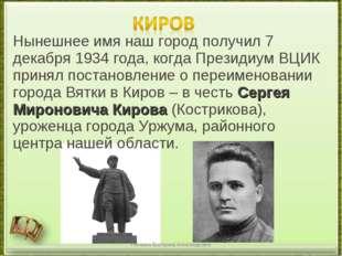 Нынешнее имя наш город получил 7 декабря 1934 года, когда Президиум ВЦИК прин