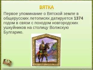 Первое упоминание о Вятской земле в общерусских летописях датируется1374 год