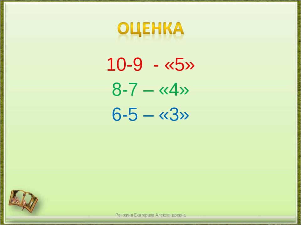 10-9 - «5» 8-7 – «4» 6-5 – «3» Ренжина Екатерина Александровна Ренжина Екатер...