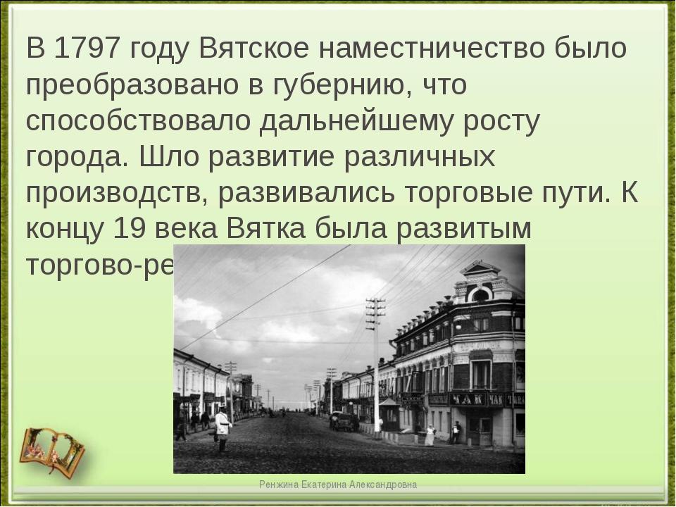 В 1797 году Вятское наместничество было преобразовано в губернию, что способс...