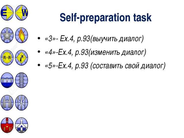 Self-preparation task «3»- Ex.4, р.93(выучить диалог) «4»-Ex.4, р.93(изменить...