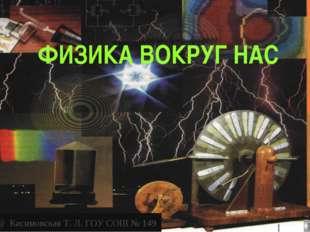 @ Касимовская Т. Л. ГОУ СОШ № 149 ФИЗИКА ВОКРУГ НАС