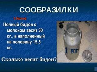 СООБРАЗИЛКИ Полный бидон с молоком весит 30 кг., а наполненный на половину 15