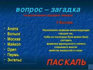 вопрос – загадка на выполнение задания 1минута Анапа Вольск Москва Майкоп Ор