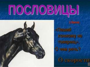 2 балла «Пеший конному не товарищ». О чем речь? О скорости