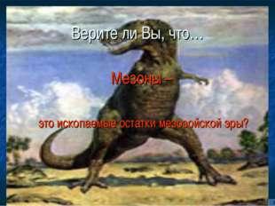 Верите ли Вы, что… Мезоны – это ископаемые остатки мезозойской эры?