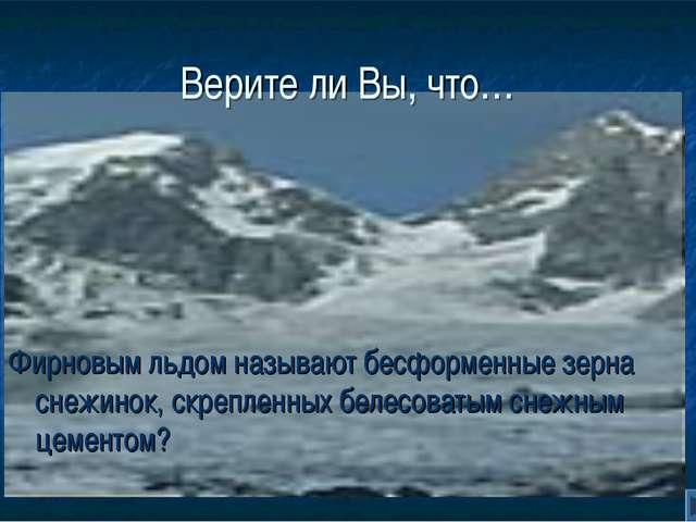 Верите ли Вы, что… Фирновым льдом называют бесформенные зерна снежинок, скреп...