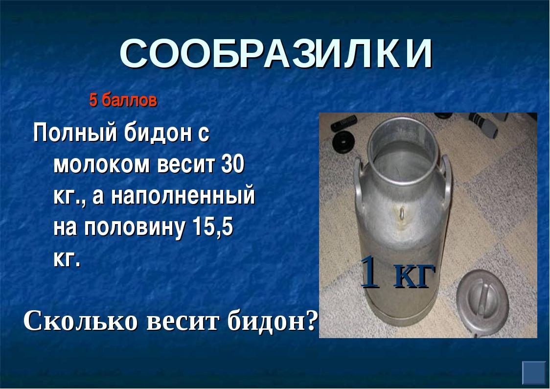 СООБРАЗИЛКИ Полный бидон с молоком весит 30 кг., а наполненный на половину 15...