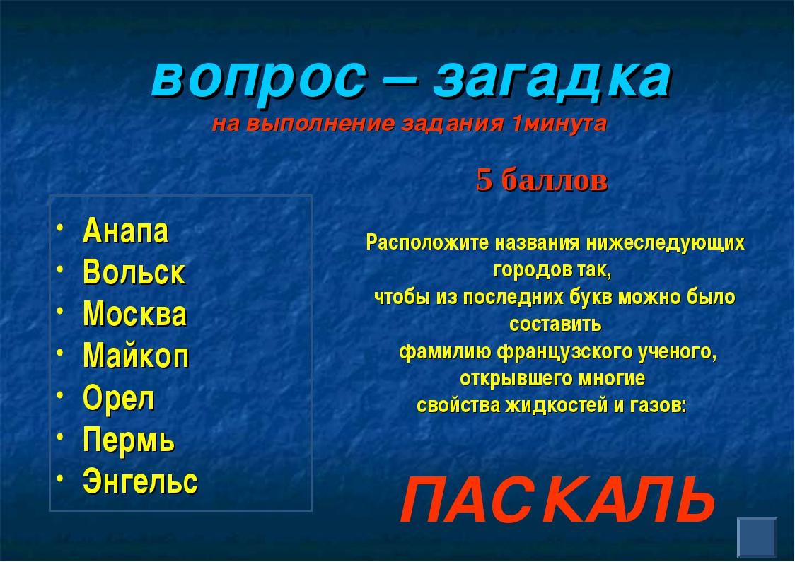 вопрос – загадка на выполнение задания 1минута Анапа Вольск Москва Майкоп Ор...