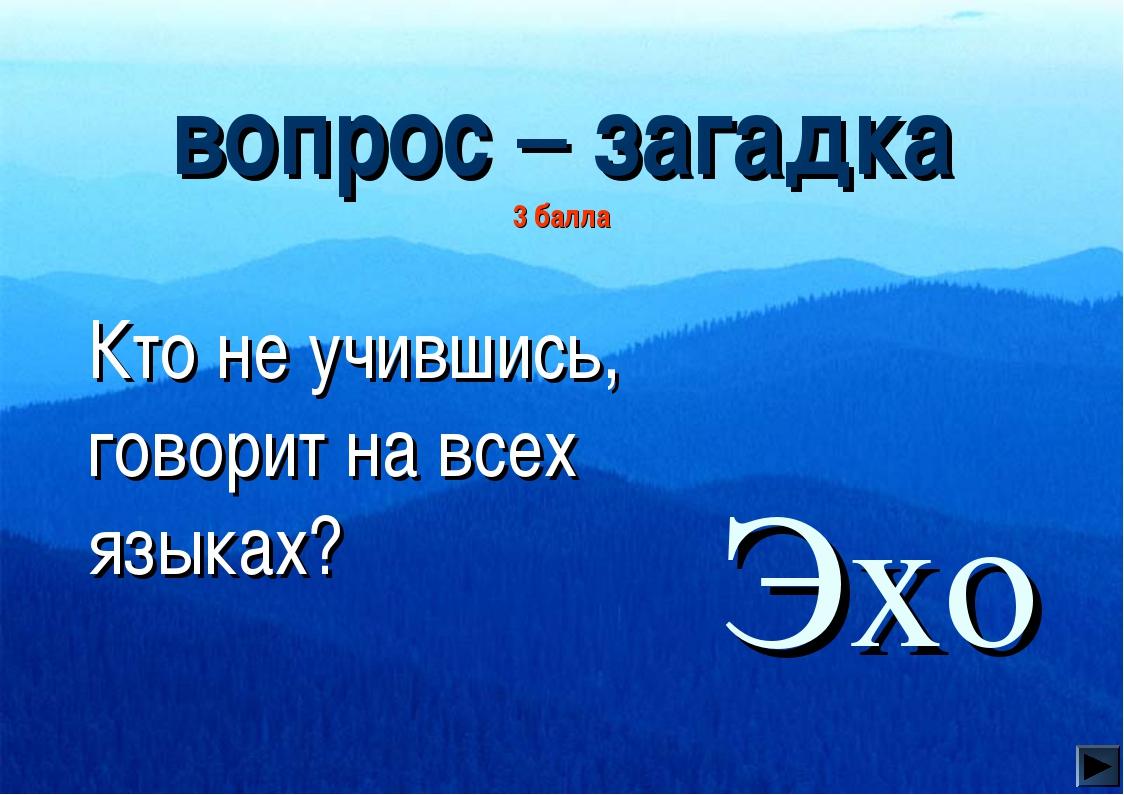 вопрос – загадка 3 балла  Кто не учившись, говорит на всех языках? Эхо
