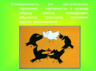 Толерантность (от лат.tolerantia- терпение) – терпимость к чужому образу жизн