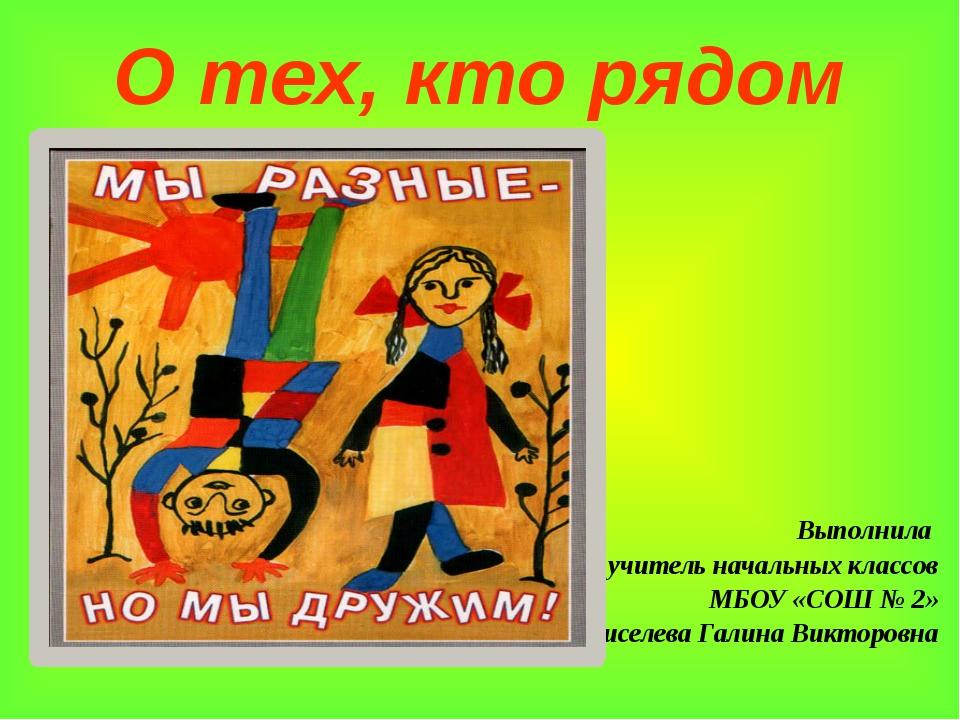 О тех, кто рядом Выполнила учитель начальных классов МБОУ «СОШ № 2» Киселева...