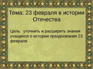 Тема: 23 февраля в истории Отечества Цель: уточнить и расширить знания учащих
