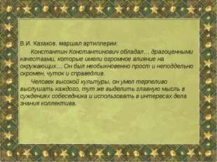 В.И. Казаков, маршал артиллерии: Константин Константинович обладал… драгоце