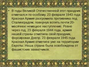 В годы Великой Отечественной этот праздник отмечался по-особому. 23 февраля