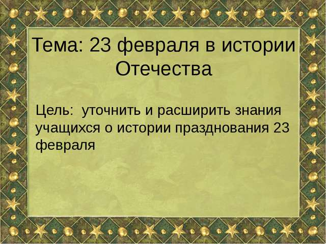Тема: 23 февраля в истории Отечества Цель: уточнить и расширить знания учащих...