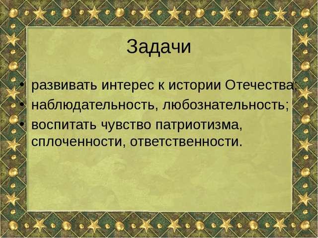 Задачи развивать интерес к истории Отечества; наблюдательность, любознательно...