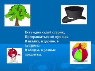 Есть один седой старик, Превращаться он привык В шляпу, в дерево, в конфеты –