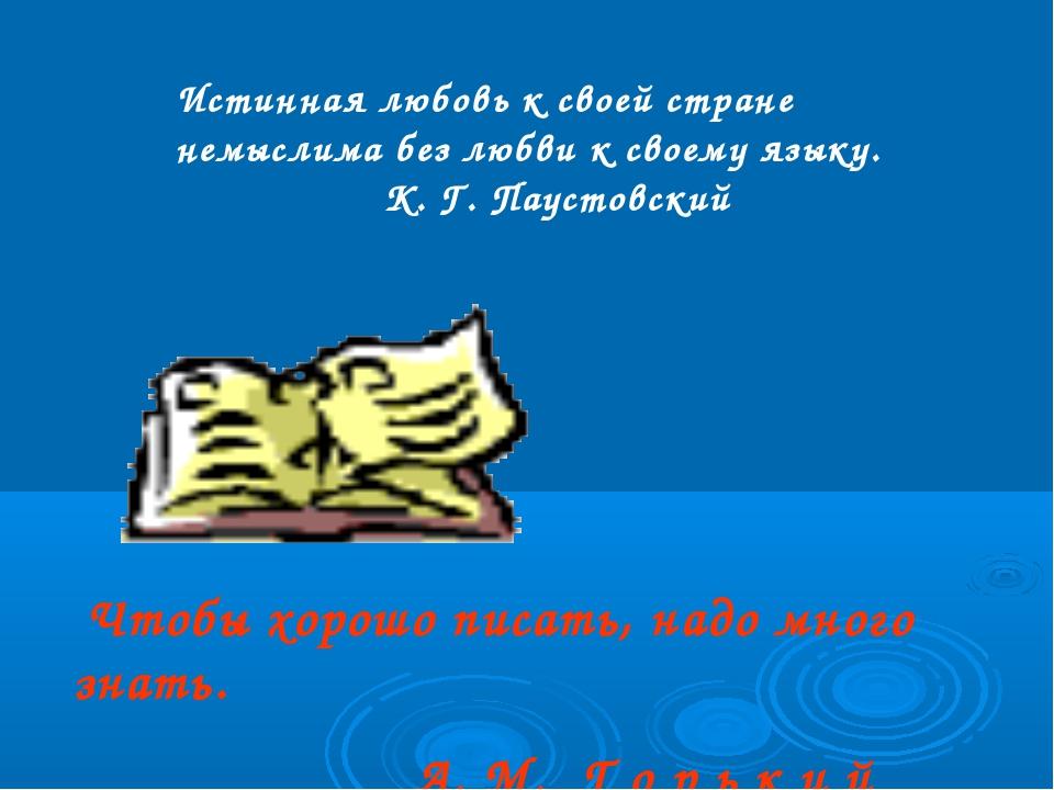 Чтобы хорошо писать, надо много знать. А. М. Г о р ь к и й Истинная любовь к...