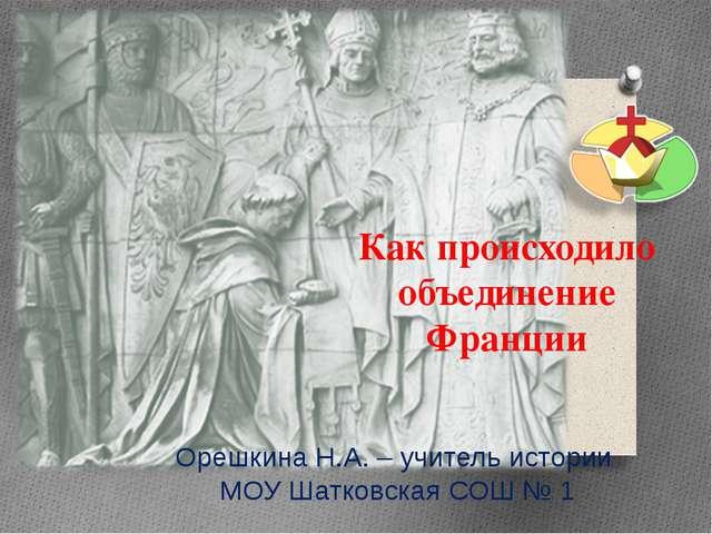 Как происходило объединение Франции Орешкина Н.А. – учитель истории МОУ Шатко...