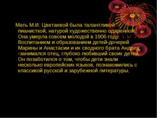 Мать М.И. Цветаевой была талантливой пианисткой, натурой художественно одаре