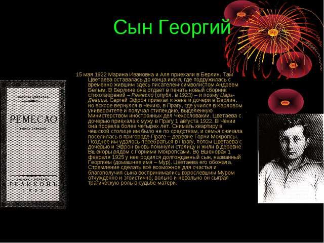Сын Георгий 15 мая 1922 Марина Ивановна и Аля приехали в Берлин. Там Цветаева...