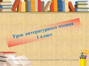 Урок литературного чтения 1 класс Подготовила Михальченко Надежда Валентиновн