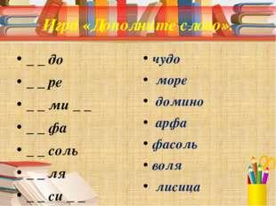 Игра «Дополните слово». _ _ до _ _ ре _ _ ми _ _ _ _ фа _ _ соль _ _ ля _ _ с