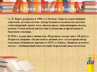 Агния Львовна Барто А. Л. Барто родилась в 1906 г. в Москве. Одна из известне