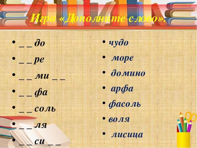 Игра «Дополните слово». _ _ до _ _ ре _ _ ми _ _ _ _ фа _ _ соль _ _ ля _ _ с...
