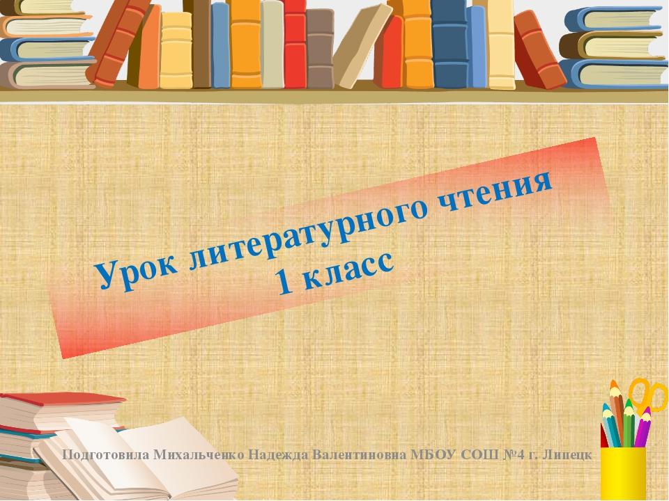 Урок литературного чтения 1 класс Подготовила Михальченко Надежда Валентиновн...
