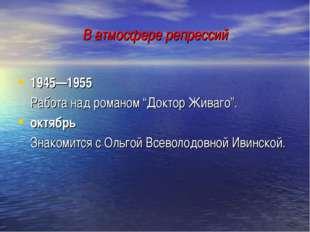 """В атмосфере репрессий 1945—1955 Работа над романом """"Доктор Живаго"""". октябрь"""
