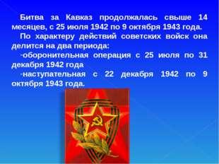 Битва за Кавказ продолжалась свыше 14 месяцев, с 25 июля 1942 по 9 октября 19
