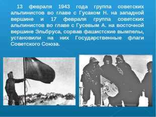 13 февраля 1943 года группа советских альпинистов во главе с Гусаком Н. на за