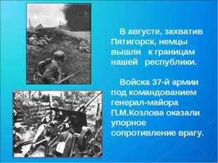 В августе, захватив Пятигорск, немцы вышли к границам нашей республики. Войск