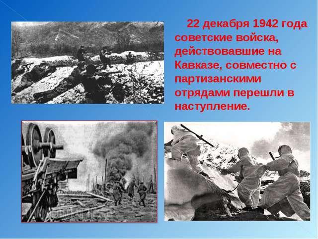 22 декабря 1942 года советские войска, действовавшие на Кавказе, совместно с...