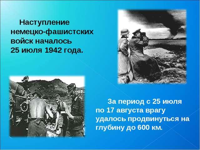 Наступление немецко-фашистских войск началось 25 июля 1942 года. За период с...