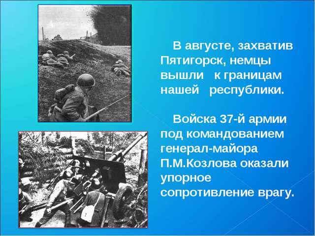 В августе, захватив Пятигорск, немцы вышли к границам нашей республики. Войск...