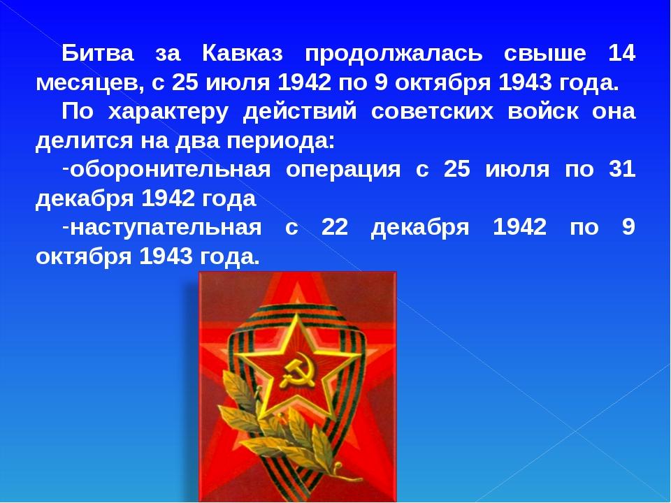 Битва за Кавказ продолжалась свыше 14 месяцев, с 25 июля 1942 по 9 октября 19...