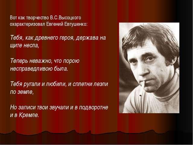 Вот как творчество В.С.Высоцкого охарактеризовал Евгений Евтушенко: Тебя, как...
