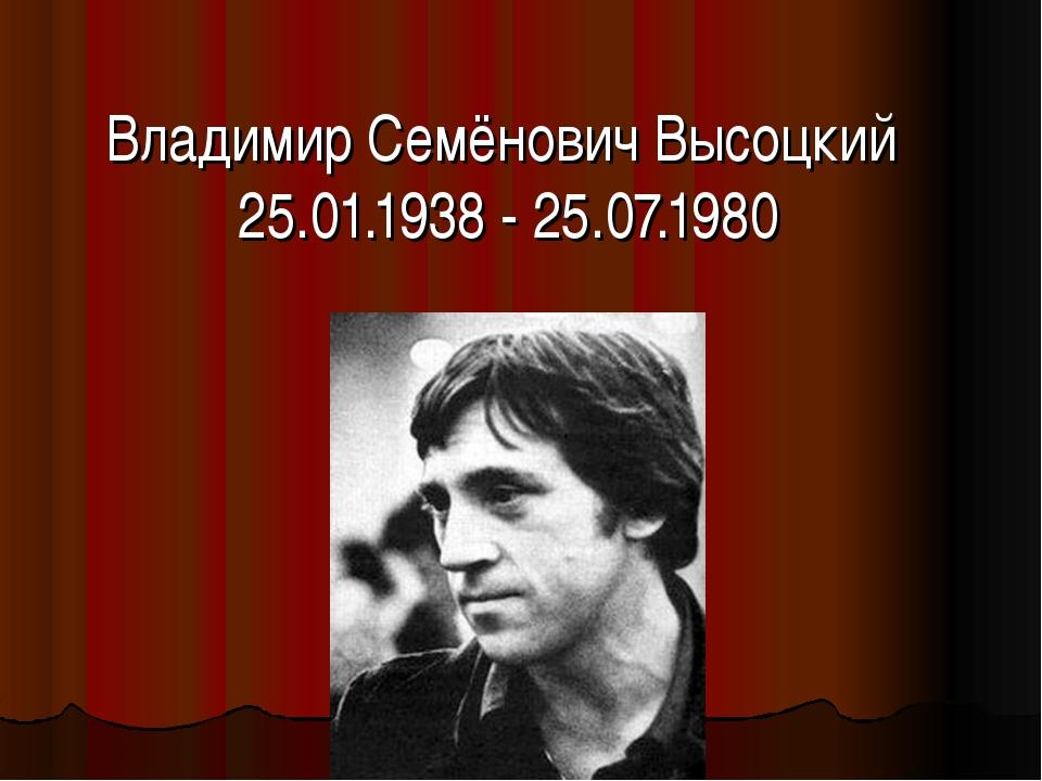 Владимир Семёнович Высоцкий 25.01.1938 - 25.07.1980